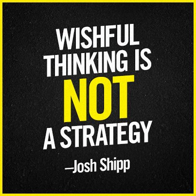 Wishful Thinking is NOT a strategy.